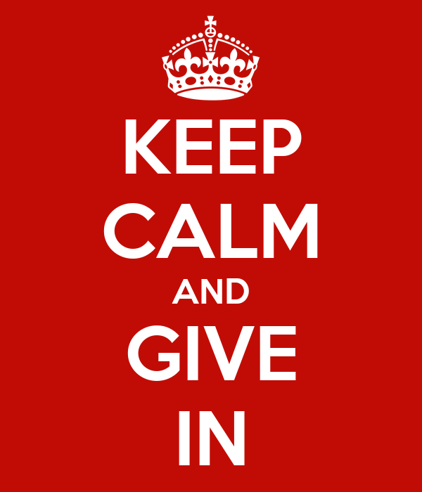 KEEP CALM AND GIVE IN