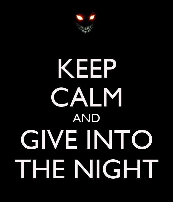 KEEP CALM AND GIVE INTO THE NIGHT