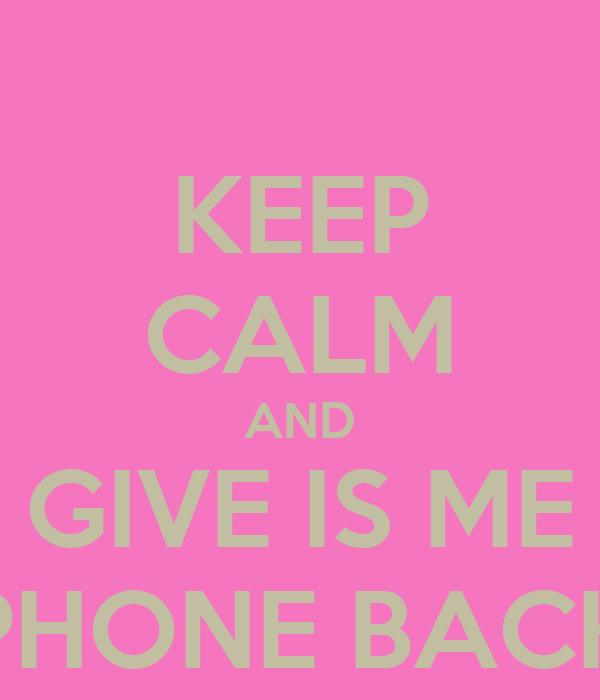 KEEP CALM AND GIVE IS ME PHONE BACK