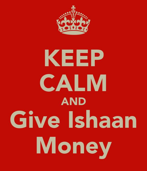 KEEP CALM AND Give Ishaan Money