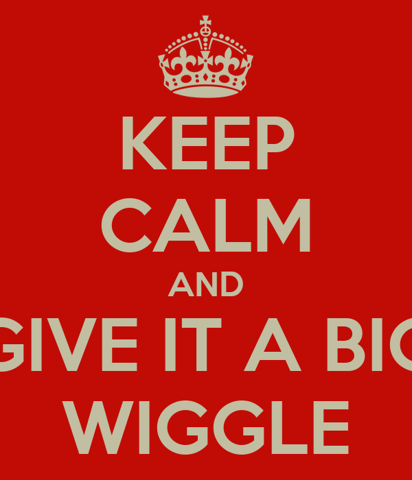 KEEP CALM AND GIVE IT A BIG WIGGLE