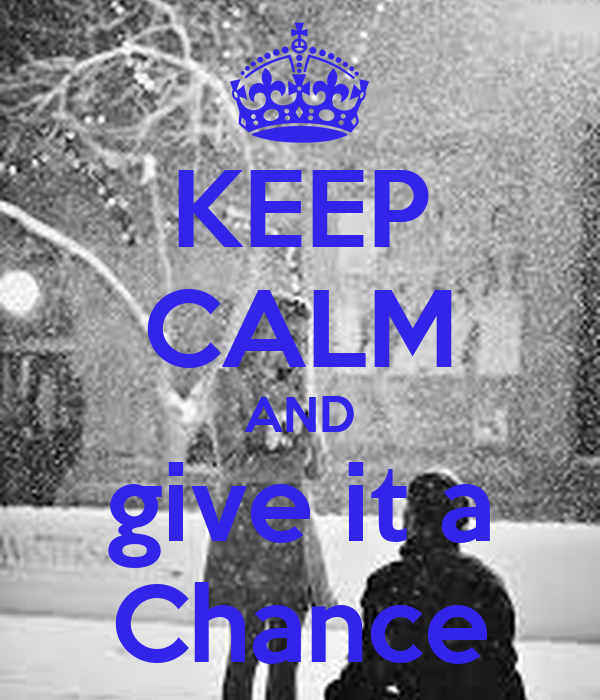 KEEP CALM AND give it a Chance