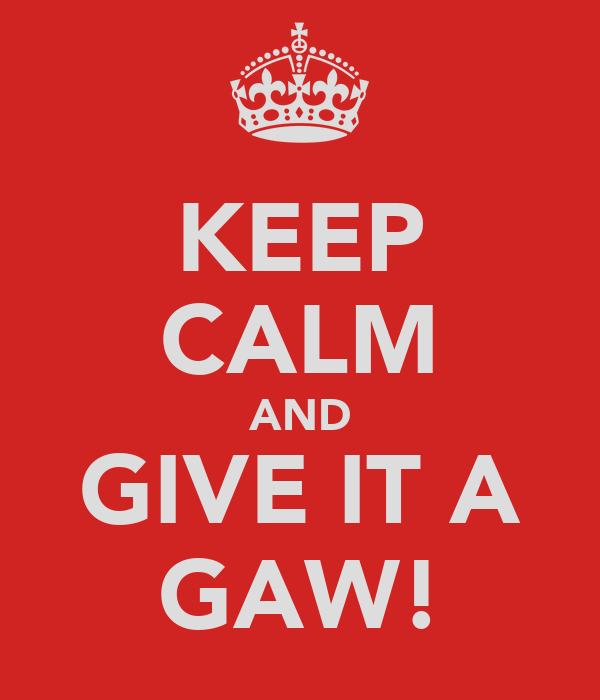 KEEP CALM AND GIVE IT A GAW!