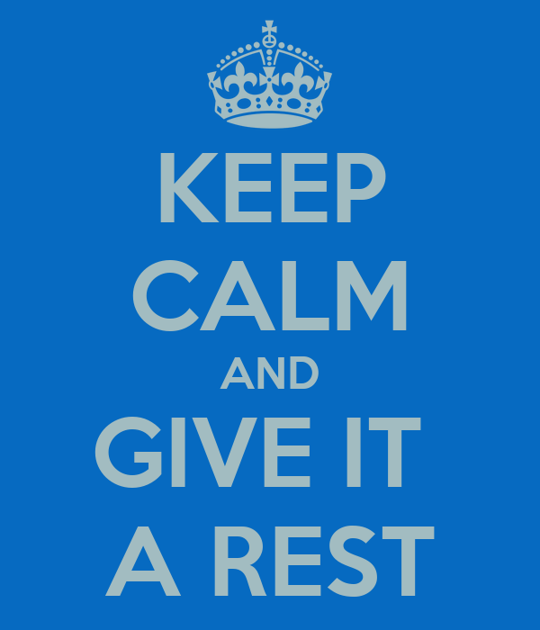 KEEP CALM AND GIVE IT  A REST