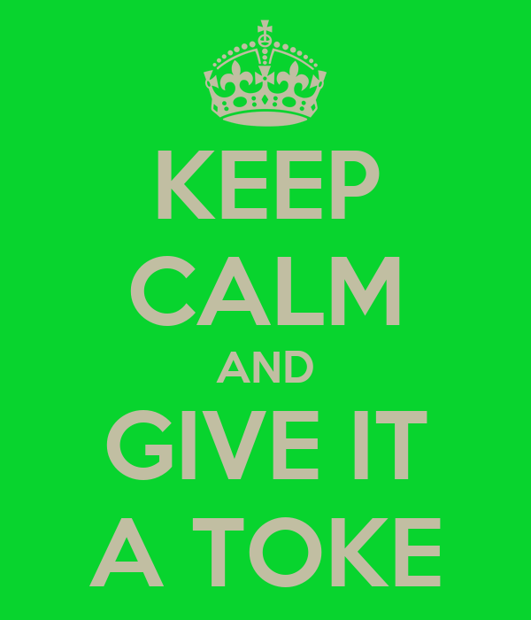 KEEP CALM AND GIVE IT A TOKE