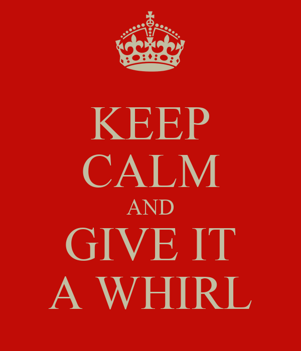 KEEP CALM AND GIVE IT A WHIRL