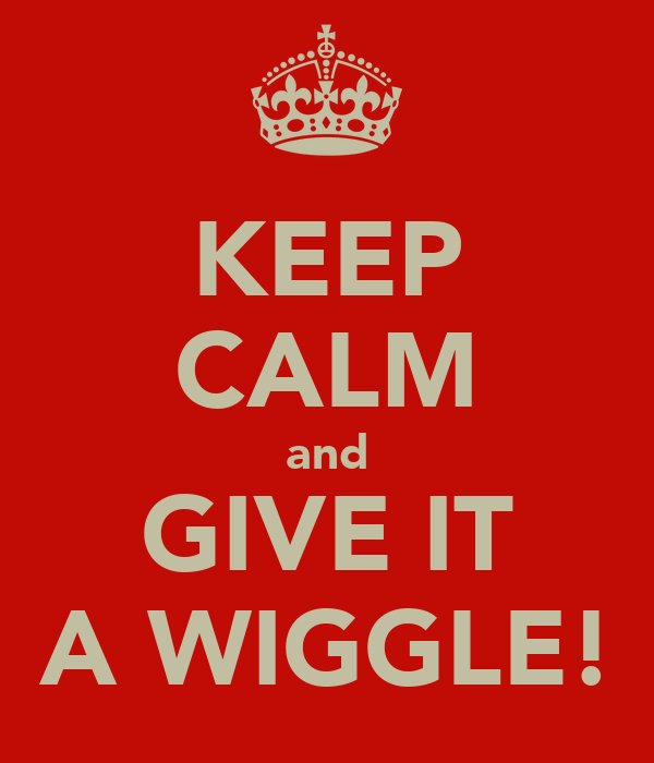 KEEP CALM and GIVE IT A WIGGLE!
