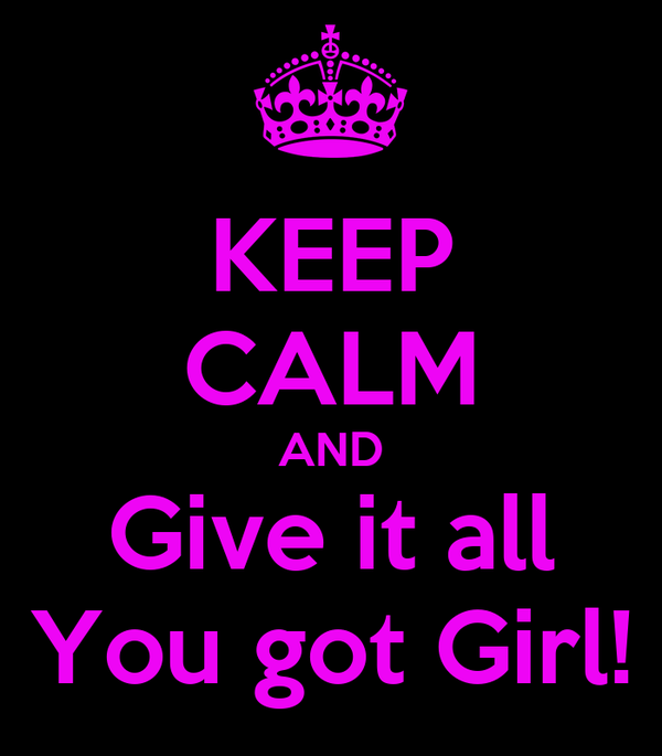 KEEP CALM AND Give it all You got Girl!