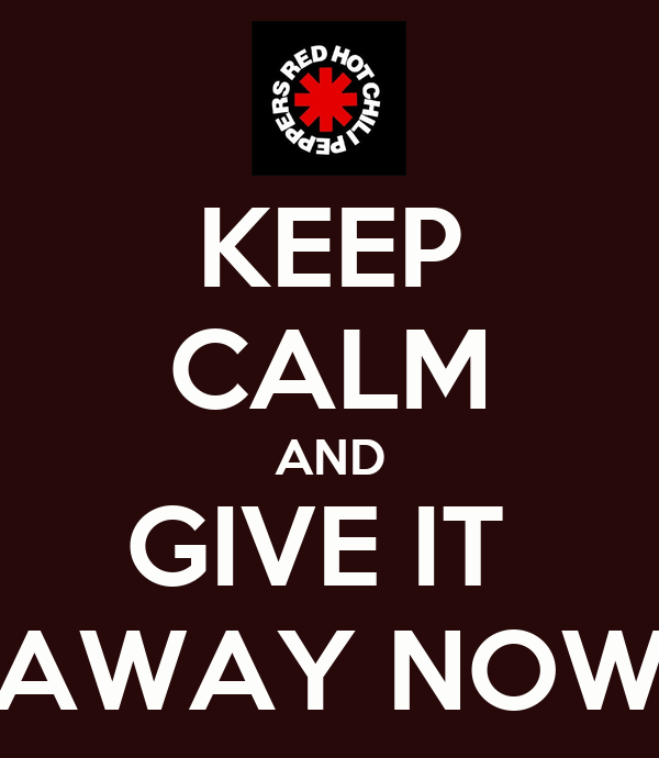 KEEP CALM AND GIVE IT  AWAY NOW
