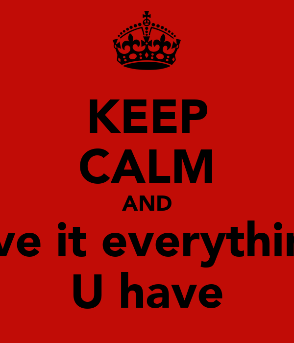 KEEP CALM AND Give it everything  U have