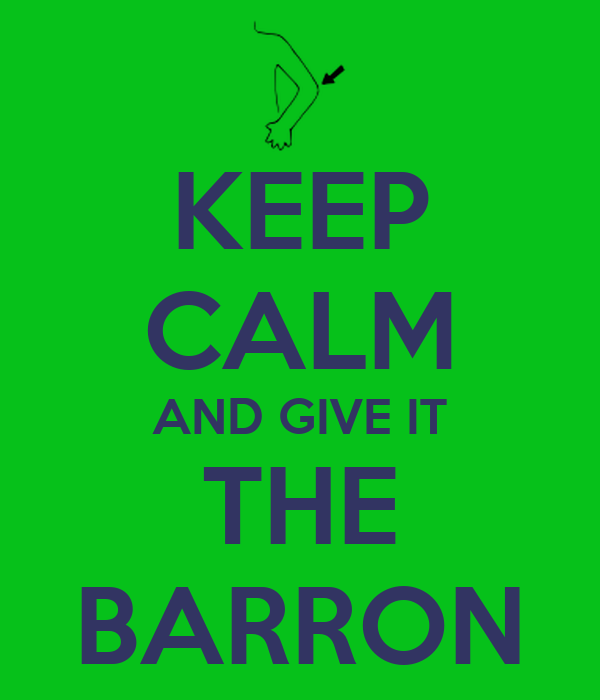 KEEP CALM AND GIVE IT THE BARRON