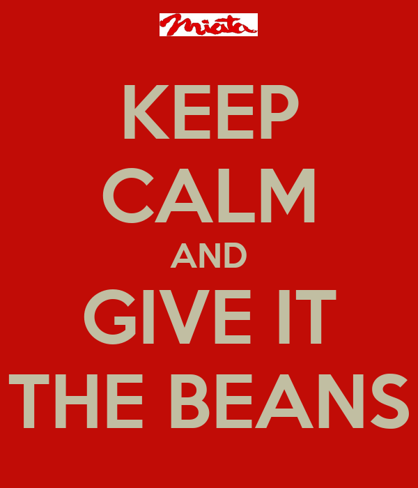 KEEP CALM AND GIVE IT THE BEANS