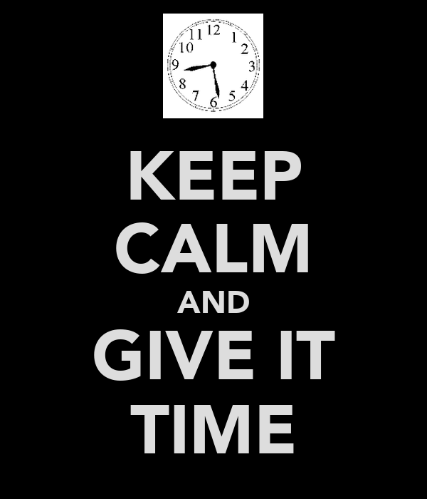 KEEP CALM AND GIVE IT TIME