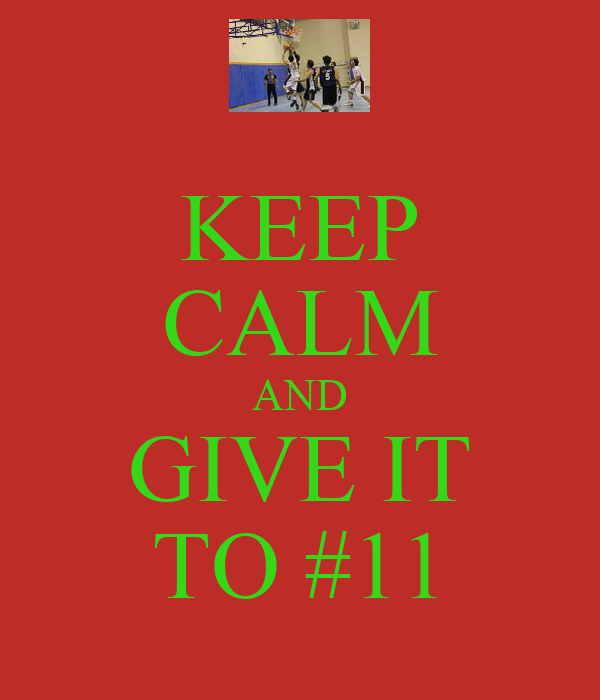 KEEP CALM AND GIVE IT TO #11