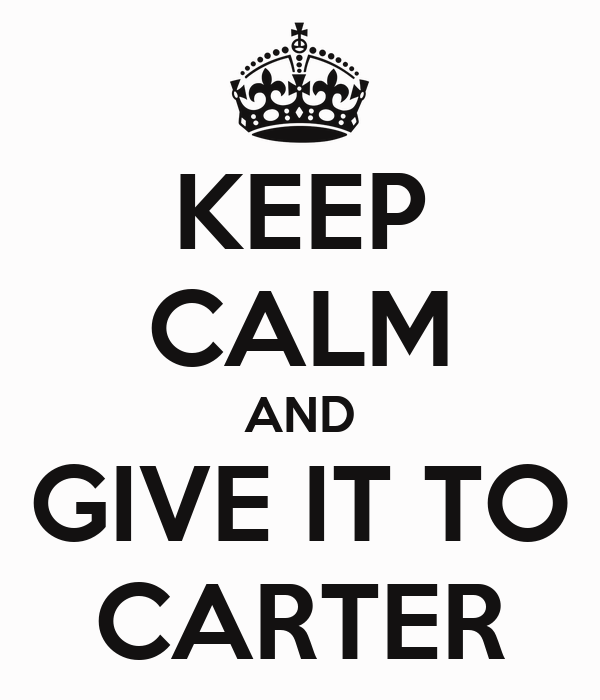 KEEP CALM AND GIVE IT TO CARTER