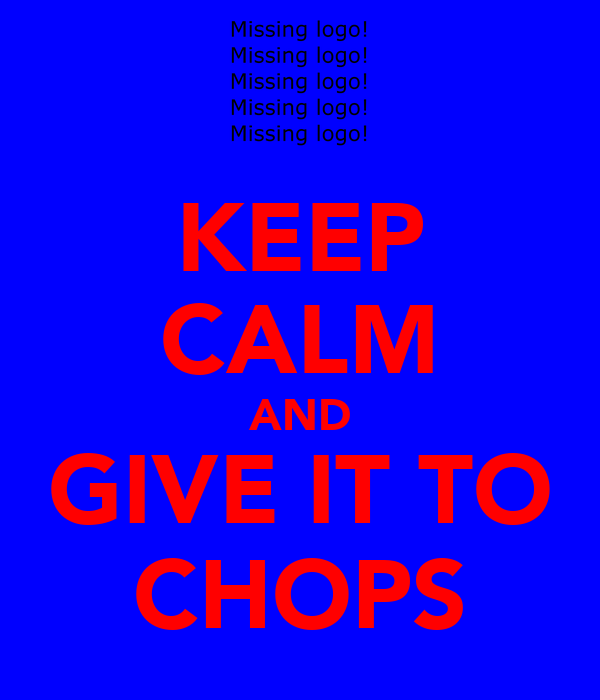 KEEP CALM AND GIVE IT TO CHOPS