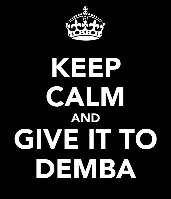 KEEP CALM AND GIVE IT TO DEMBA