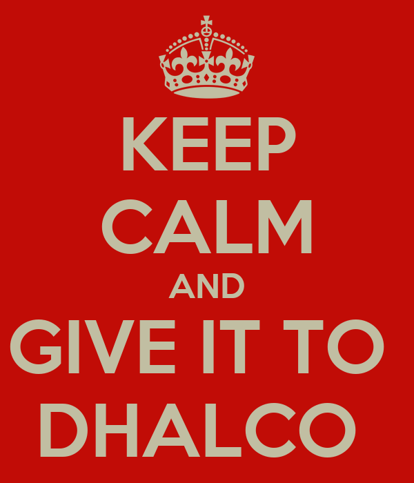KEEP CALM AND GIVE IT TO  DHALCO