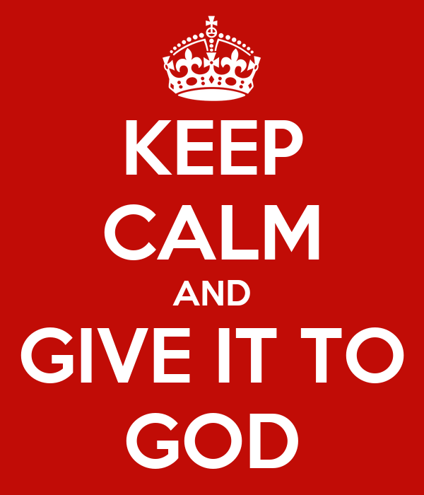 KEEP CALM AND GIVE IT TO GOD