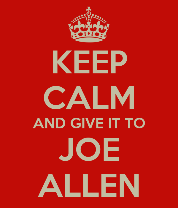 KEEP CALM AND GIVE IT TO JOE ALLEN