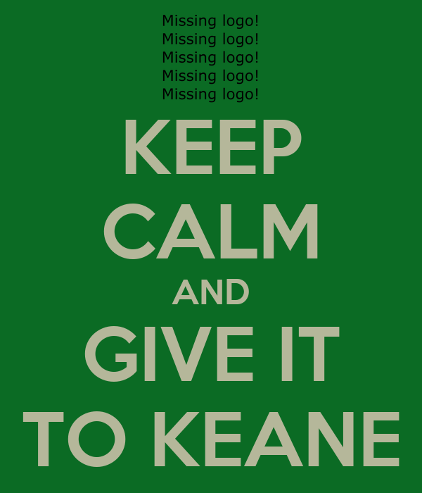 KEEP CALM AND GIVE IT TO KEANE