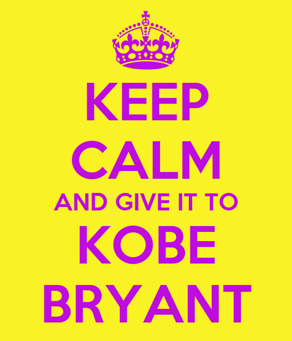 KEEP CALM AND GIVE IT TO KOBE BRYANT