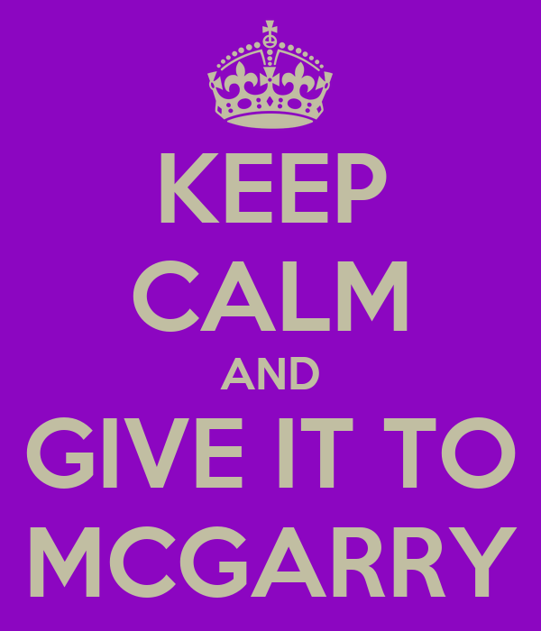 KEEP CALM AND GIVE IT TO MCGARRY