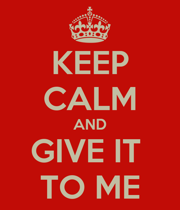 KEEP CALM AND GIVE IT  TO ME