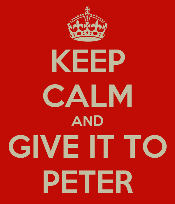 KEEP CALM AND GIVE IT TO PETER