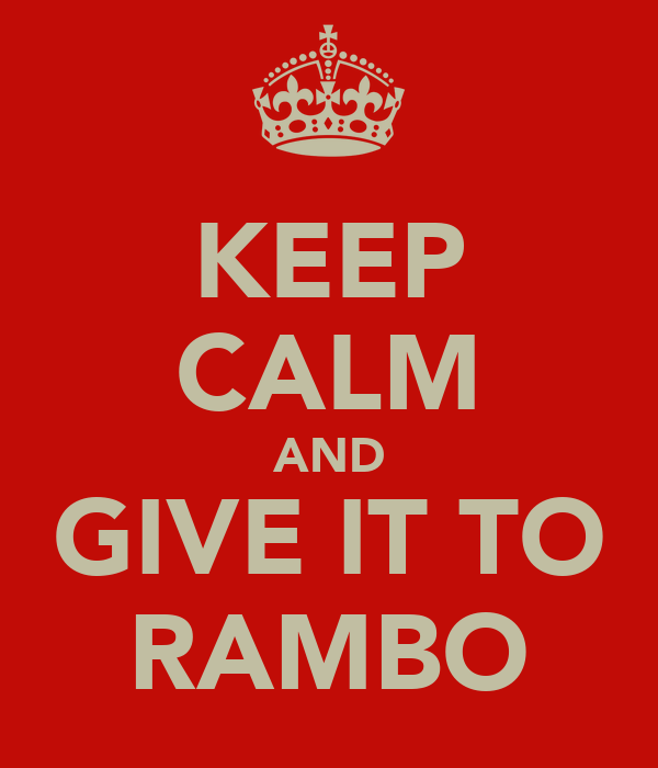 KEEP CALM AND GIVE IT TO RAMBO