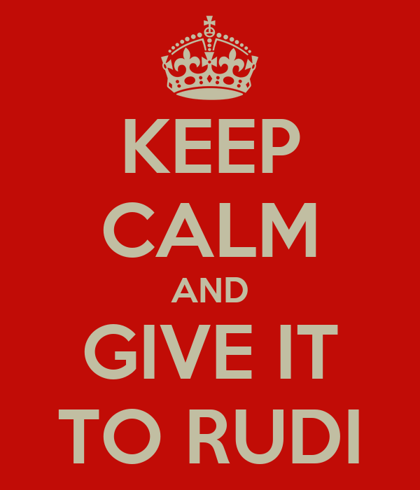 KEEP CALM AND GIVE IT TO RUDI