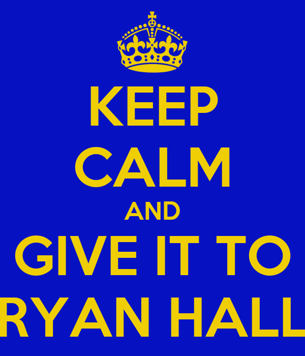KEEP CALM AND GIVE IT TO RYAN HALL