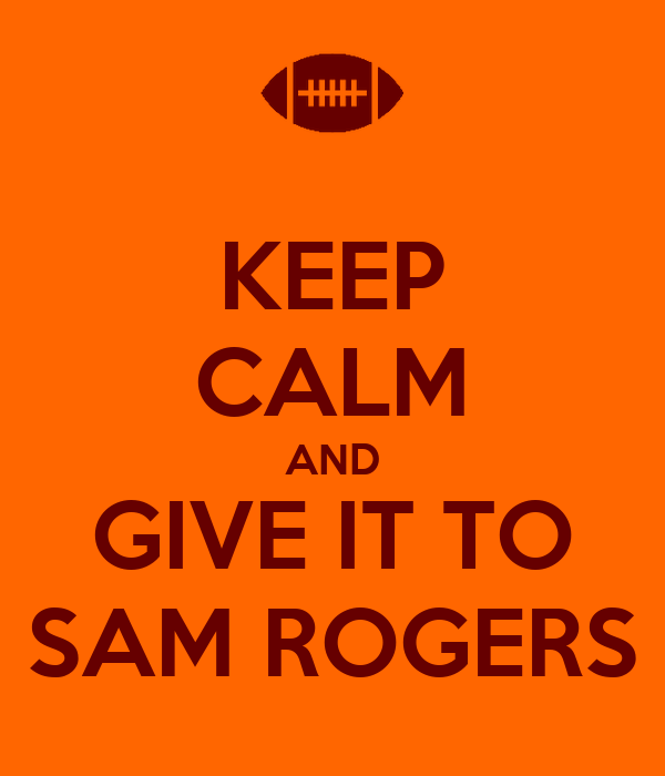 KEEP CALM AND GIVE IT TO SAM ROGERS