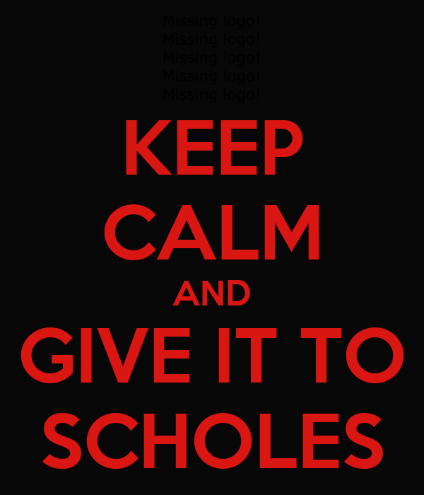 KEEP CALM AND GIVE IT TO SCHOLES