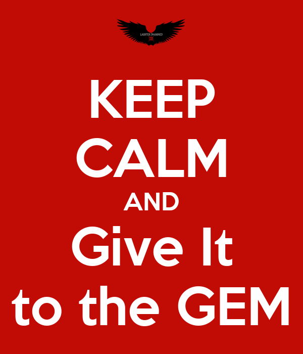 KEEP CALM AND Give It to the GEM