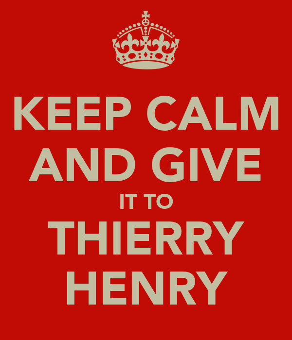 KEEP CALM AND GIVE IT TO THIERRY HENRY