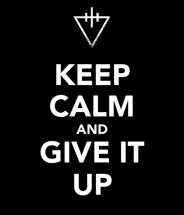 KEEP CALM AND GIVE IT UP