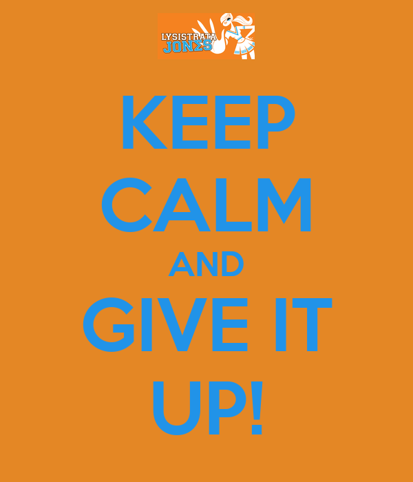 KEEP CALM AND GIVE IT UP!