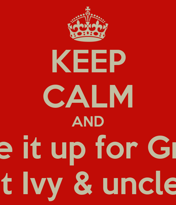 KEEP CALM AND Give it up for Great Aunt Ivy & uncle Alf