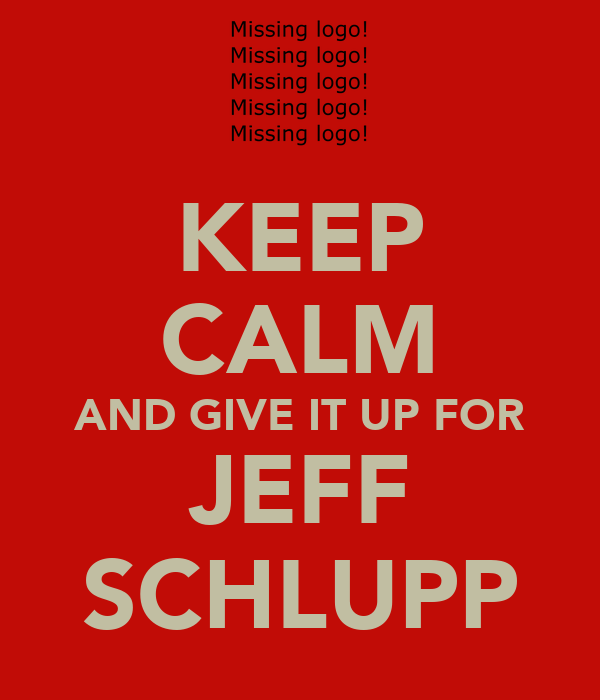 KEEP CALM AND GIVE IT UP FOR JEFF SCHLUPP