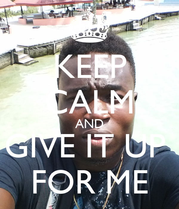 KEEP CALM AND GIVE IT UP  FOR ME