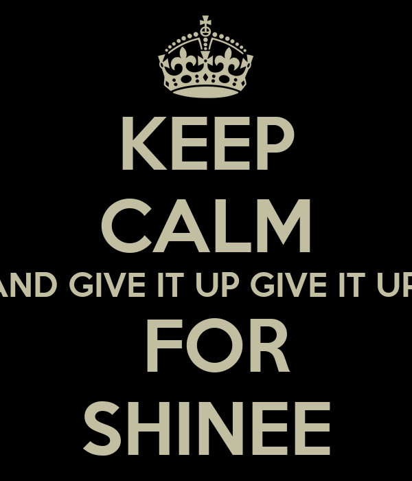 KEEP CALM AND GIVE IT UP GIVE IT UP   FOR SHINEE