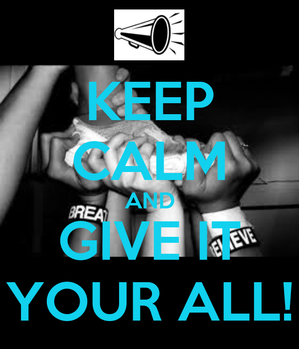KEEP CALM AND GIVE IT YOUR ALL!