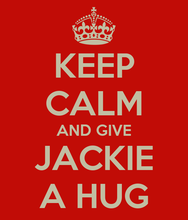 KEEP CALM AND GIVE JACKIE A HUG