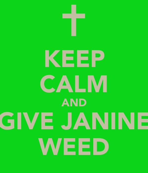 KEEP CALM AND GIVE JANINE WEED