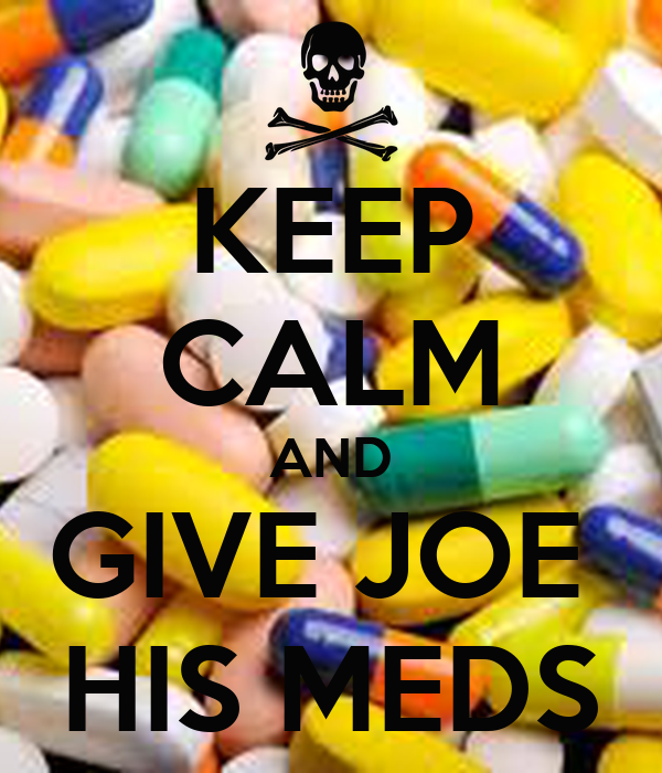 KEEP CALM AND GIVE JOE  HIS MEDS