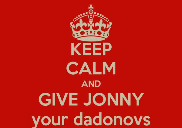 KEEP CALM AND GIVE JONNY your dadonovs
