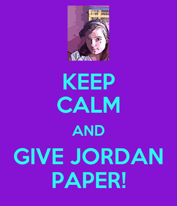 KEEP CALM AND GIVE JORDAN PAPER!