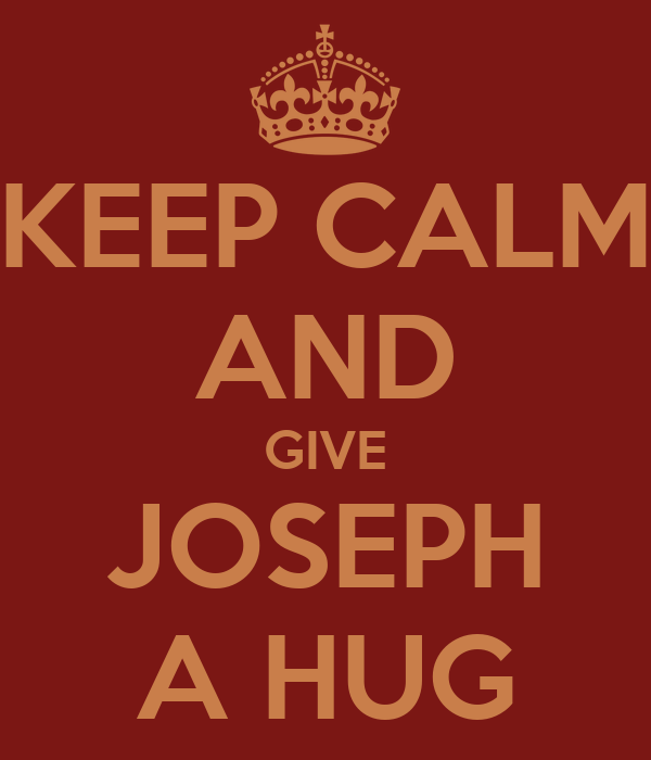 KEEP CALM AND GIVE JOSEPH A HUG