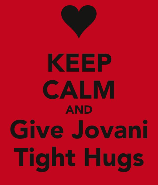 KEEP CALM AND Give Jovani Tight Hugs